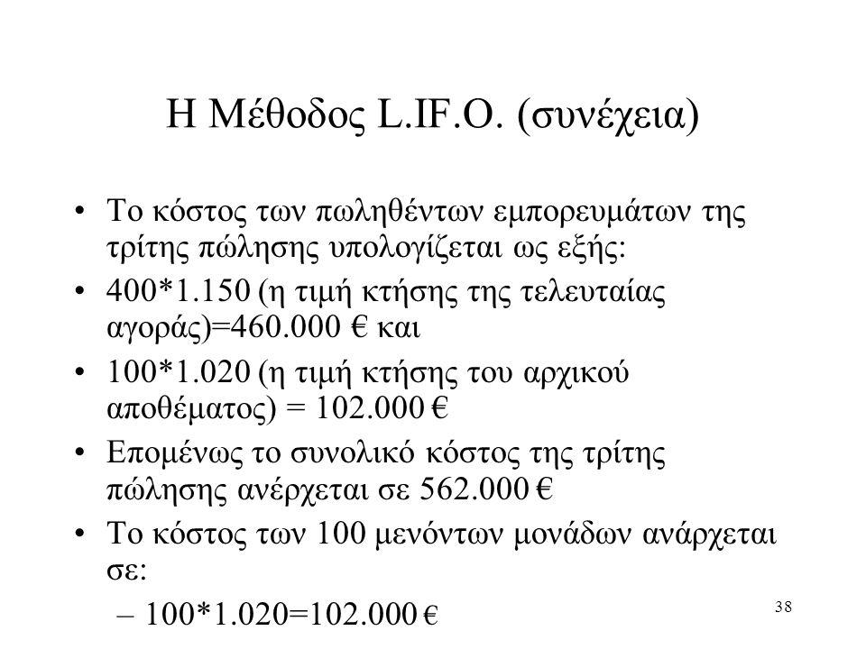 38 Η Μέθοδος L.IF.O. (συνέχεια) Το κόστος των πωληθέντων εμπορευμάτων της τρίτης πώλησης υπολογίζεται ως εξής: 400*1.150 (η τιμή κτήσης της τελευταίας