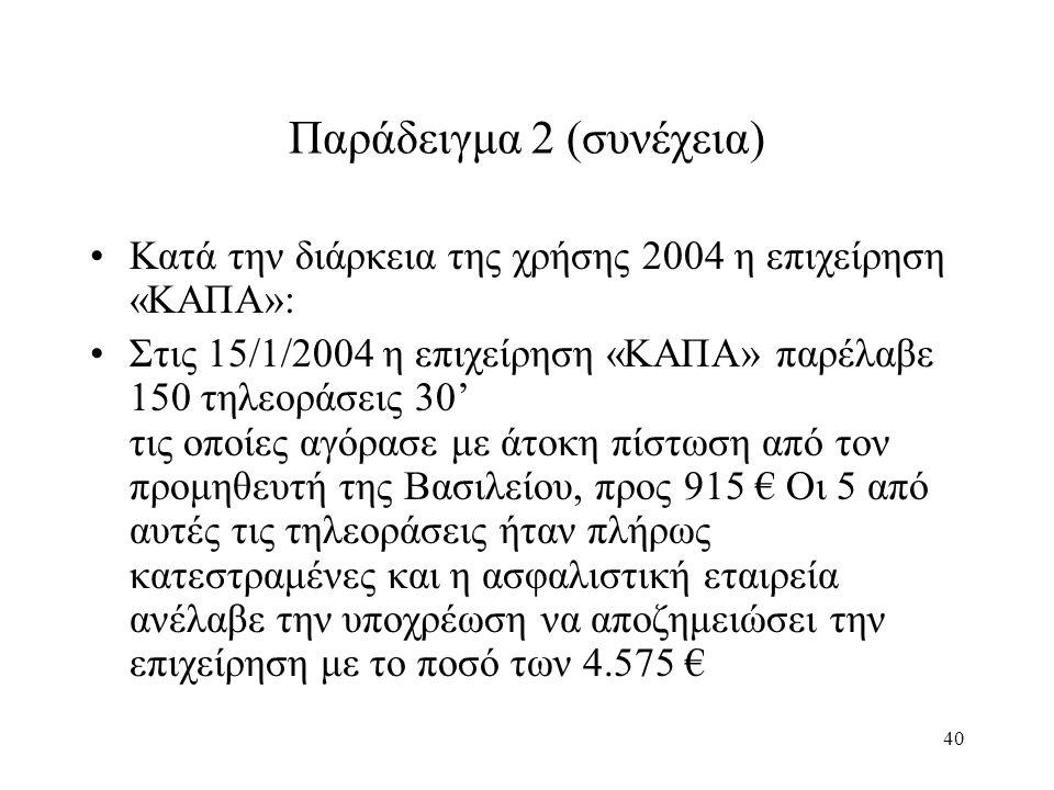 40 Παράδειγμα 2 (συνέχεια) Κατά την διάρκεια της χρήσης 2004 η επιχείρηση «ΚΑΠΑ»: Στις 15/1/2004 η επιχείρηση «ΚΑΠΑ» παρέλαβε 150 τηλεοράσεις 30' τις οποίες αγόρασε με άτοκη πίστωση από τον προμηθευτή της Βασιλείου, προς 915 € Οι 5 από αυτές τις τηλεοράσεις ήταν πλήρως κατεστραμένες και η ασφαλιστική εταιρεία ανέλαβε την υποχρέωση να αποζημειώσει την επιχείρηση με το ποσό των 4.575 €