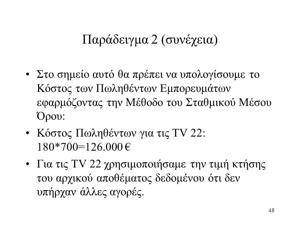 48 Παράδειγμα 2 (συνέχεια) Στο σημείο αυτό θα πρέπει να υπολογίσουμε το Κόστος των Πωληθέντων Εμπορευμάτων εφαρμόζοντας την Μέθοδο του Σταθμικού Μέσου Όρου: Κόστος Πωληθέντων για τις TV 22: 180*700=126.000 € Για τις TV 22 χρησιμοποιήσαμε την τιμή κτήσης του αρχικού αποθέματος δεδομένου ότι δεν υπήρχαν άλλες αγορές.
