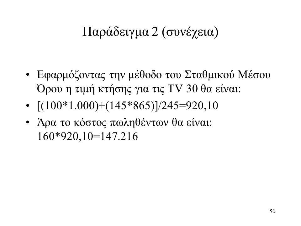 50 Παράδειγμα 2 (συνέχεια) Εφαρμόζοντας την μέθοδο του Σταθμικού Μέσου Όρου η τιμή κτήσης για τις TV 30 θα είναι: [(100*1.000)+(145*865)]/245=920,10 Άρα το κόστος πωληθέντων θα είναι: 160*920,10=147.216