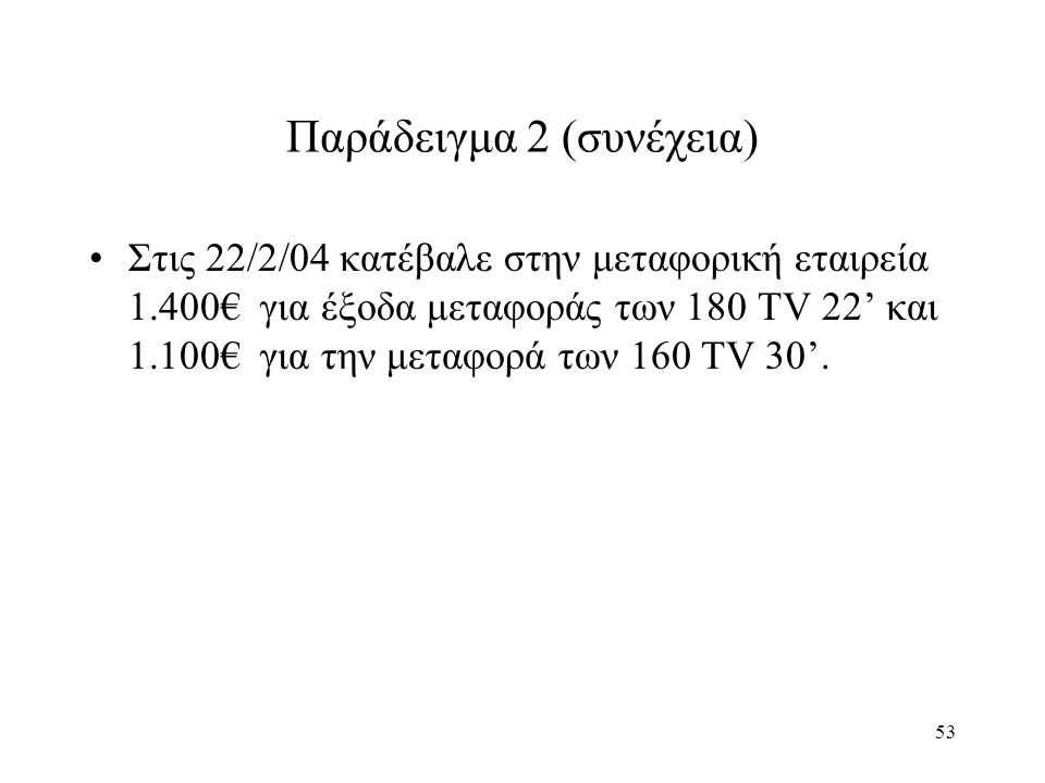 53 Παράδειγμα 2 (συνέχεια) Στις 22/2/04 κατέβαλε στην μεταφορική εταιρεία 1.400€ για έξοδα μεταφοράς των 180 TV 22' και 1.100€ για την μεταφορά των 160 TV 30'.