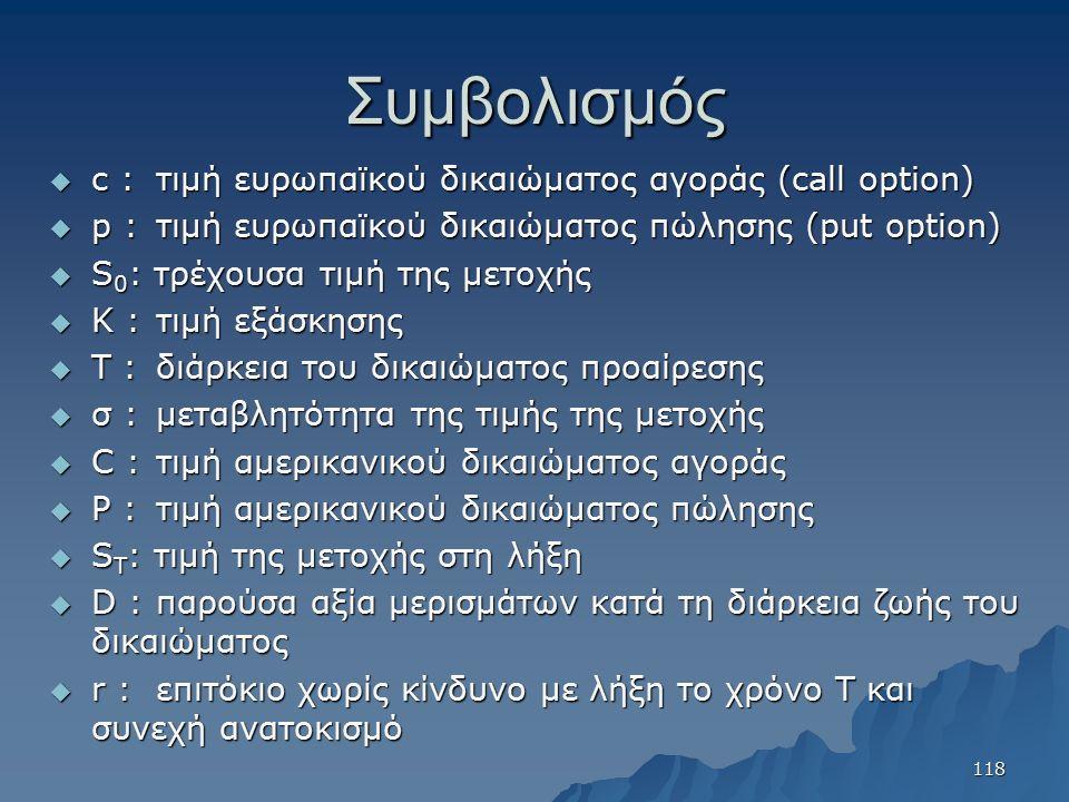 Συμβολισμός  c :τιμή ευρωπαϊκού δικαιώματος αγοράς (call option)  p :τιμή ευρωπαϊκού δικαιώματος πώλησης (put option)  S 0 : τρέχουσα τιμή της μετο