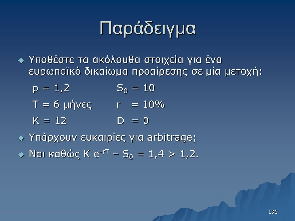 Παράδειγμα  Υποθέστε τα ακόλουθα στοιχεία για ένα ευρωπαϊκό δικαίωμα προαίρεσης σε μία μετοχή: p = 1,2 S 0 = 10 T = 6 μήνες r = 10% K = 12 D = 0  Υπ