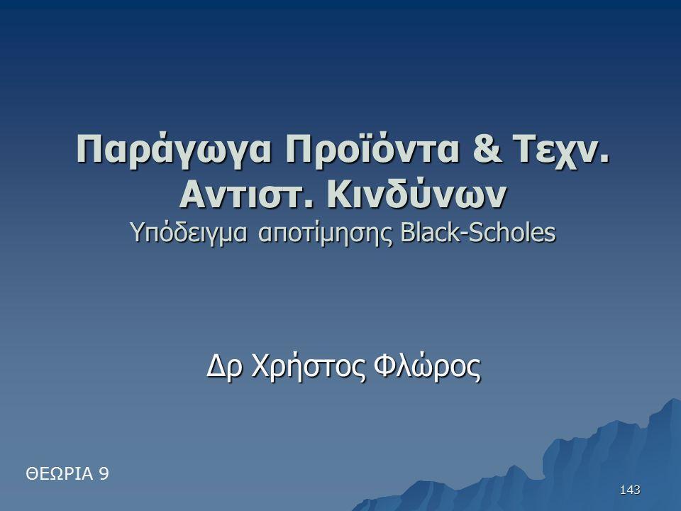 Παράγωγα Προϊόντα & Τεχν. Αντιστ. Κινδύνων Υπόδειγμα αποτίμησης Black-Scholes Δρ Χρήστος Φλώρος ΘΕΩΡΙΑ 9 143