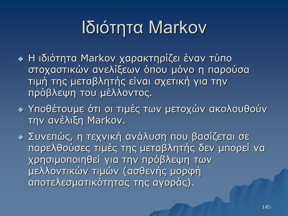 Ιδιότητα Markov  Η ιδιότητα Markov χαρακτηρίζει έναν τύπο στοχαστικών ανελίξεων όπου μόνο η παρούσα τιμή της μεταβλητής είναι σχετική για την πρόβλεψ