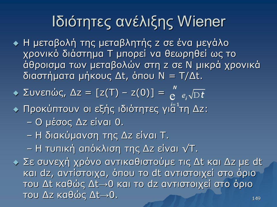 Ιδιότητες ανέλιξης Wiener  H μεταβολή της μεταβλητής z σε ένα μεγάλο χρονικό διάστημα Τ μπορεί να θεωρηθεί ως το άθροισμα των μεταβολών στη z σε Ν μικρά χρονικά διαστήματα μήκους Δt, όπου Ν = Τ/Δt.