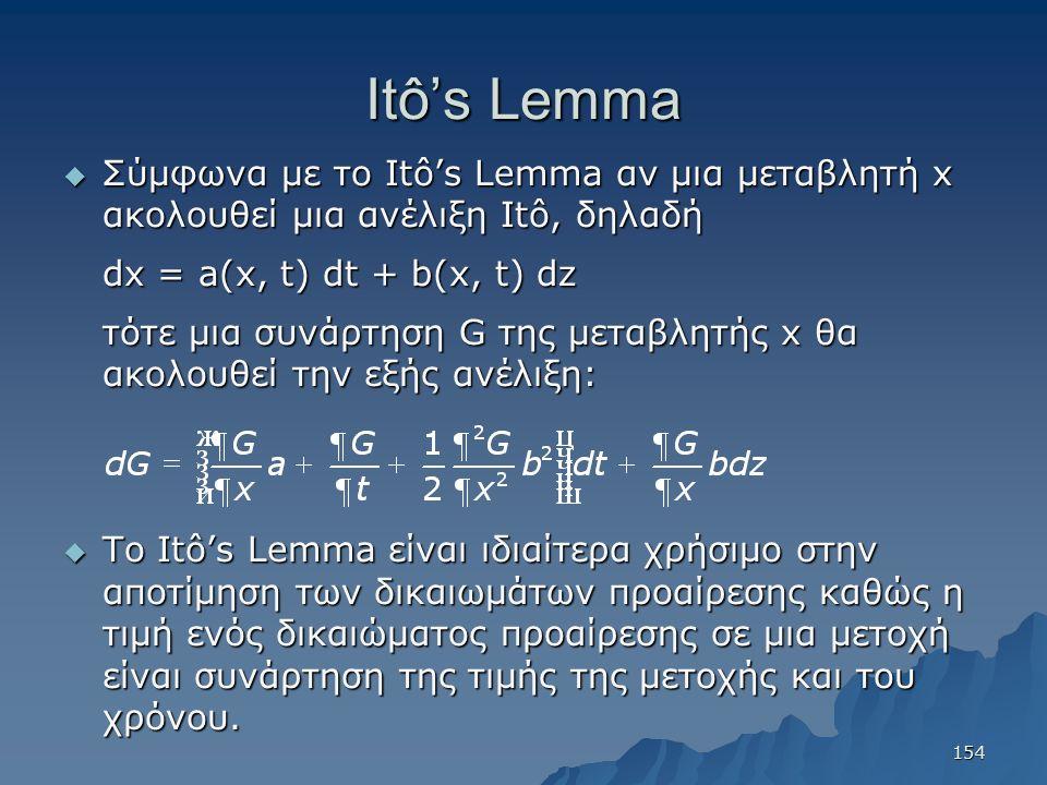 Itô's Lemma  Σύμφωνα με το Itô's Lemma αν μια μεταβλητή x ακολουθεί μια ανέλιξη Itô, δηλαδή dx = a(x, t) dt + b(x, t) dz τότε μια συνάρτηση G της μεταβλητής x θα ακολουθεί την εξής ανέλιξη:  Το Itô's Lemma είναι ιδιαίτερα χρήσιμο στην αποτίμηση των δικαιωμάτων προαίρεσης καθώς η τιμή ενός δικαιώματος προαίρεσης σε μια μετοχή είναι συνάρτηση της τιμής της μετοχής και του χρόνου.