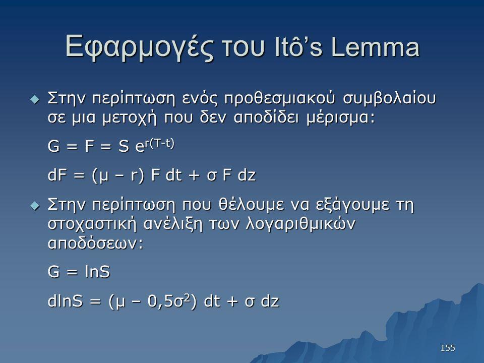 Εφαρμογές του Itô's Lemma  Στην περίπτωση ενός προθεσμιακού συμβολαίου σε μια μετοχή που δεν αποδίδει μέρισμα: G = F = S e r(T-t) dF = (μ – r) F dt + σ F dz  Στην περίπτωση που θέλουμε να εξάγουμε τη στοχαστική ανέλιξη των λογαριθμικών αποδόσεων: G = lnS dlnS = (μ – 0,5σ 2 ) dt + σ dz 155