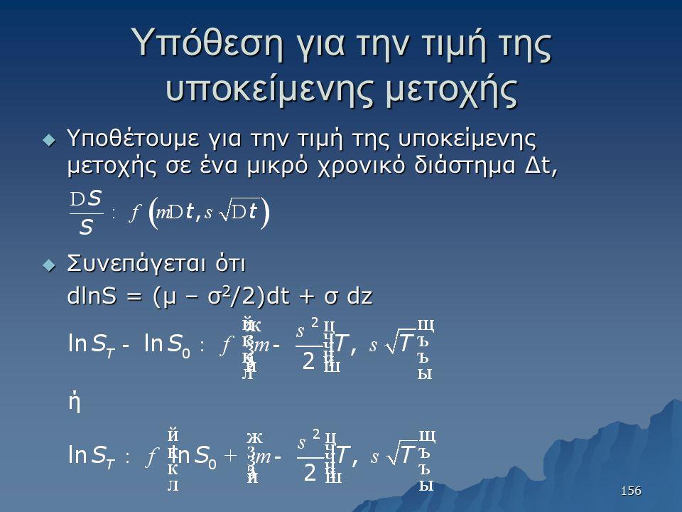 Υπόθεση για την τιμή της υποκείμενης μετοχής  Υποθέτουμε για την τιμή της υποκείμενης μετοχής σε ένα μικρό χρονικό διάστημα Δt,  Συνεπάγεται ότι dlnS = (μ – σ 2 /2)dt + σ dz 156
