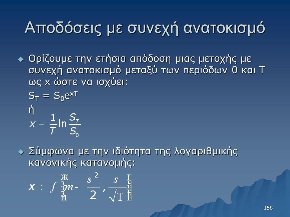 Αποδόσεις με συνεχή ανατοκισμό  Ορίζουμε την ετήσια απόδοση μιας μετοχής με συνεχή ανατοκισμό μεταξύ των περιόδων 0 και Τ ως x ώστε να ισχύει: S T =