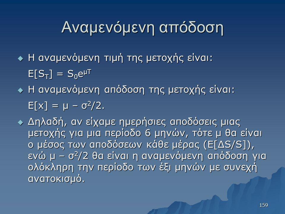 Αναμενόμενη απόδοση  Η αναμενόμενη τιμή της μετοχής είναι: E[S T ] = S 0 e μΤ  Η αναμενόμενη απόδοση της μετοχής είναι: E[x] = μ – σ 2 /2.  Δηλαδή,