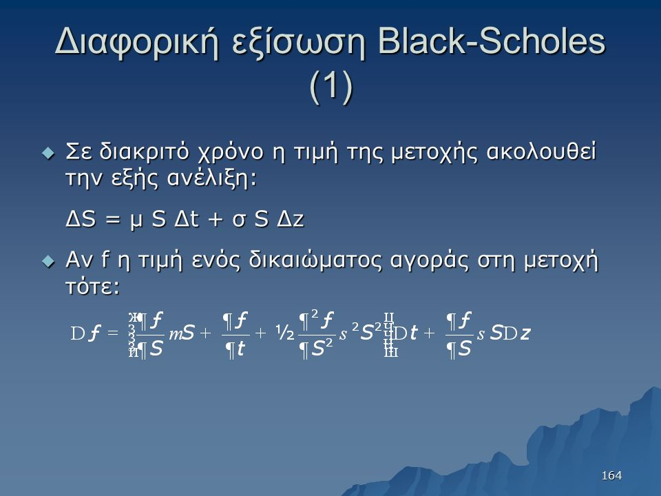 Διαφορική εξίσωση Black-Scholes (1)  Σε διακριτό χρόνο η τιμή της μετοχής ακολουθεί την εξής ανέλιξη: ΔS = μ S Δt + σ S Δz  Αν f η τιμή ενός δικαιώματος αγοράς στη μετοχή τότε: 164