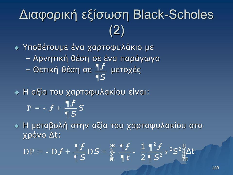 Διαφορική εξίσωση Black-Scholes (2)  Υποθέτουμε ένα χαρτοφυλάκιο με –Αρνητική θέση σε ένα παράγωγο –Θετική θέση σε μετοχές  Η αξία του χαρτοφυλακίου είναι:  Η μεταβολή στην αξία του χαρτοφυλακίου στο χρόνο Δt: 165