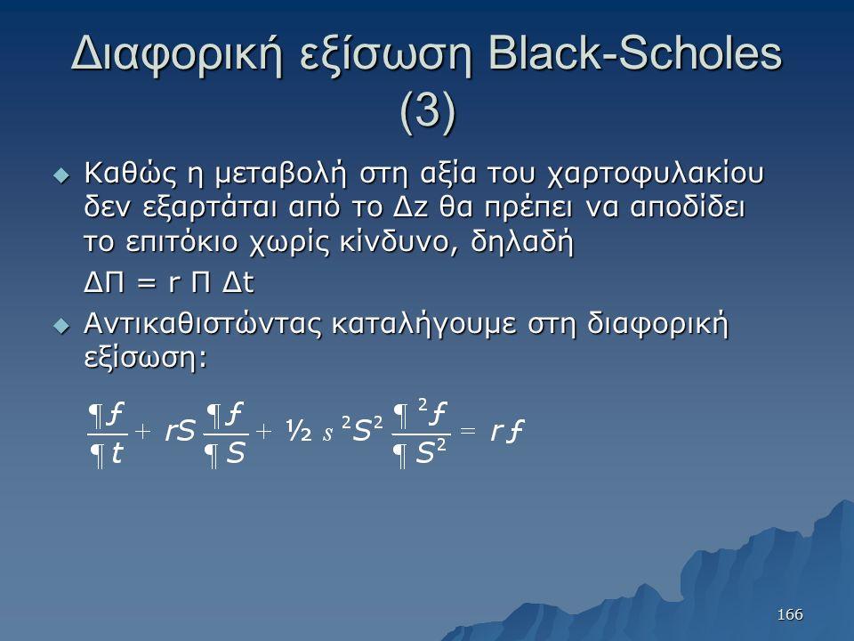 Διαφορική εξίσωση Black-Scholes (3)  Καθώς η μεταβολή στη αξία του χαρτοφυλακίου δεν εξαρτάται από το Δz θα πρέπει να αποδίδει το επιτόκιο χωρίς κίνδυνο, δηλαδή ΔΠ = r Π Δt  Αντικαθιστώντας καταλήγουμε στη διαφορική εξίσωση: 166
