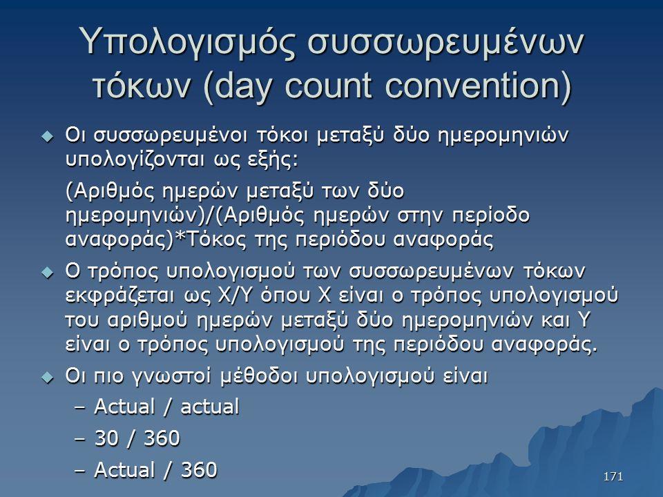 Υπολογισμός συσσωρευμένων τόκων (day count convention)  Οι συσσωρευμένοι τόκοι μεταξύ δύο ημερομηνιών υπολογίζονται ως εξής: (Αριθμός ημερών μεταξύ των δύο ημερομηνιών)/(Αριθμός ημερών στην περίοδο αναφοράς)*Τόκος της περιόδου αναφοράς (Αριθμός ημερών μεταξύ των δύο ημερομηνιών)/(Αριθμός ημερών στην περίοδο αναφοράς)*Τόκος της περιόδου αναφοράς  Ο τρόπος υπολογισμού των συσσωρευμένων τόκων εκφράζεται ως Χ/Υ όπου Χ είναι ο τρόπος υπολογισμού του αριθμού ημερών μεταξύ δύο ημερομηνιών και Υ είναι ο τρόπος υπολογισμού της περιόδου αναφοράς.