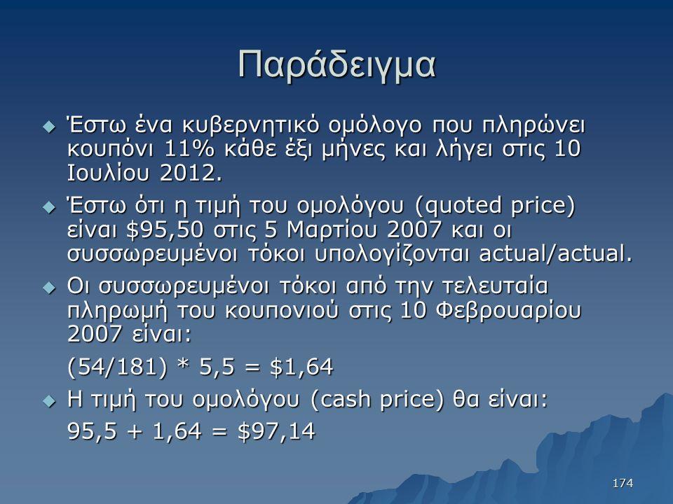 Παράδειγμα  Έστω ένα κυβερνητικό ομόλογο που πληρώνει κουπόνι 11% κάθε έξι μήνες και λήγει στις 10 Ιουλίου 2012.  Έστω ότι η τιμή του ομολόγου (quot