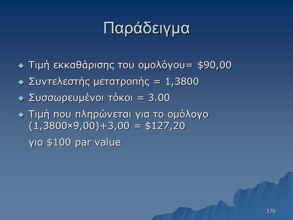 Παράδειγμα  Τιμή εκκαθάρισης του ομολόγου= $90,00  Συντελεστής μετατροπής = 1,3800  Συσσωρευμένοι τόκοι = 3.00  Τιμή που πληρώνεται για το ομόλογο (1,3800×9,00)+3,00 = $127,20 για $100 par value 176