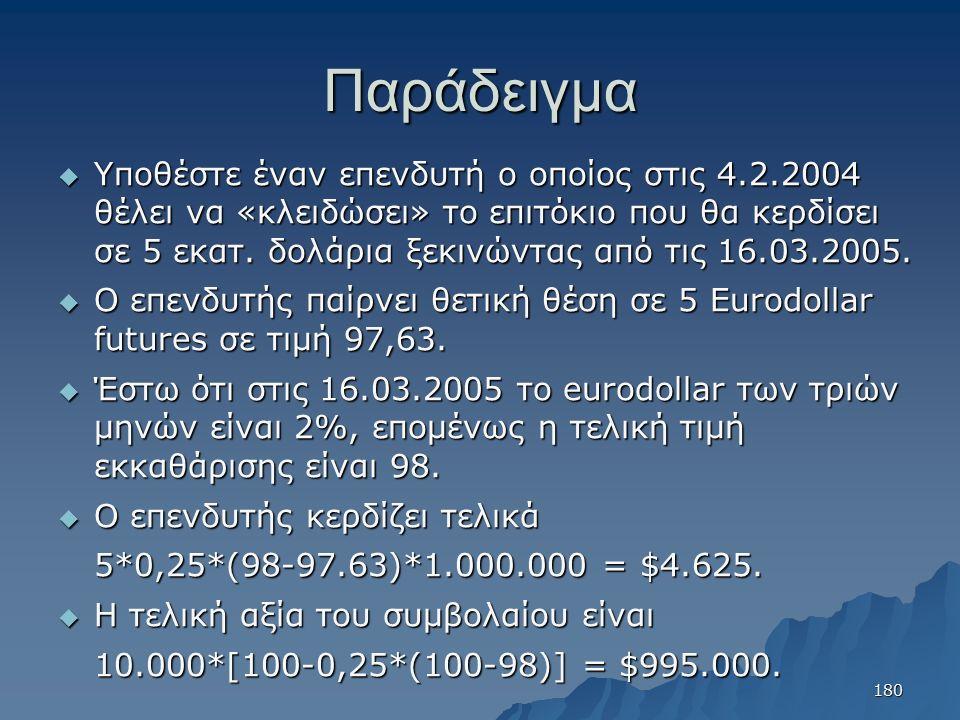 Παράδειγμα  Υποθέστε έναν επενδυτή ο οποίος στις 4.2.2004 θέλει να «κλειδώσει» το επιτόκιο που θα κερδίσει σε 5 εκατ. δολάρια ξεκινώντας από τις 16.0