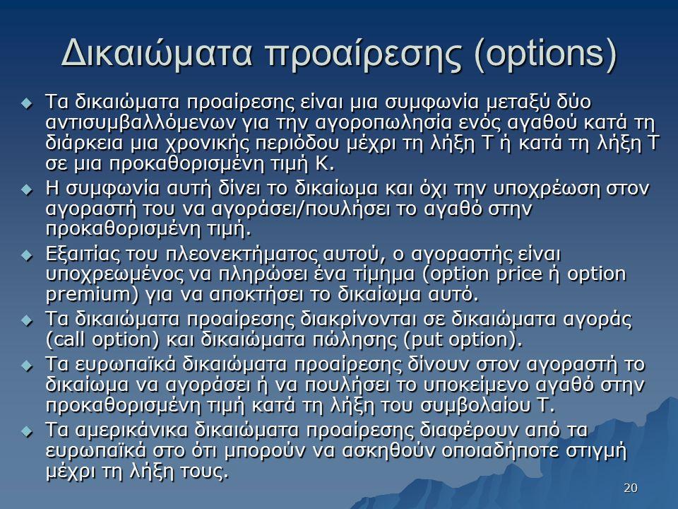 Δικαιώματα προαίρεσης (options)  Τα δικαιώματα προαίρεσης είναι μια συμφωνία μεταξύ δύο αντισυμβαλλόμενων για την αγοροπωλησία ενός αγαθού κατά τη δι