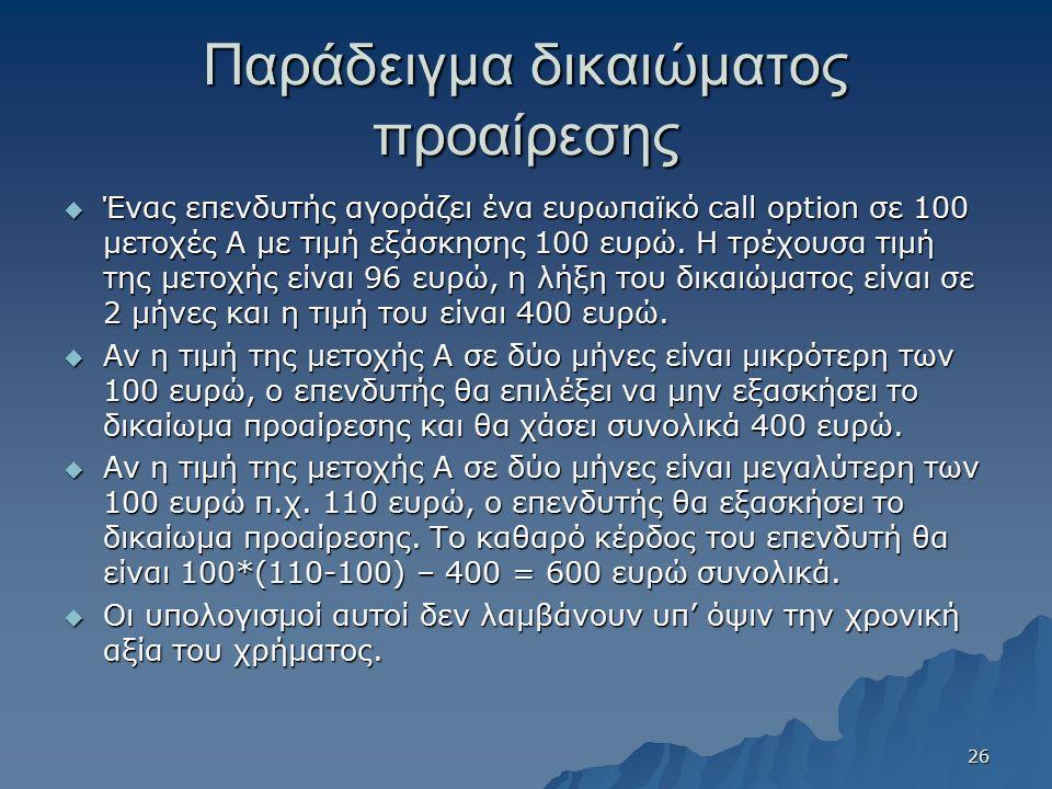 Παράδειγμα δικαιώματος προαίρεσης  Ένας επενδυτής αγοράζει ένα ευρωπαϊκό call option σε 100 μετοχές Α με τιμή εξάσκησης 100 ευρώ. Η τρέχουσα τιμή της