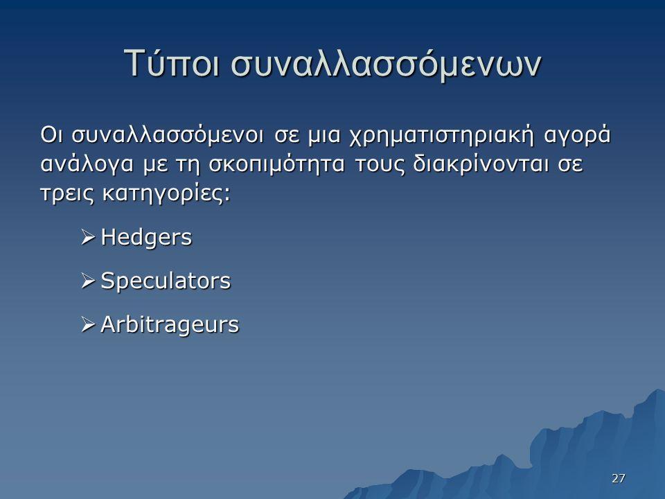 Τύποι συναλλασσόμενων Οι συναλλασσόμενοι σε μια χρηματιστηριακή αγορά ανάλογα με τη σκοπιμότητα τους διακρίνονται σε τρεις κατηγορίες:  Hedgers  Speculators  Arbitrageurs 27