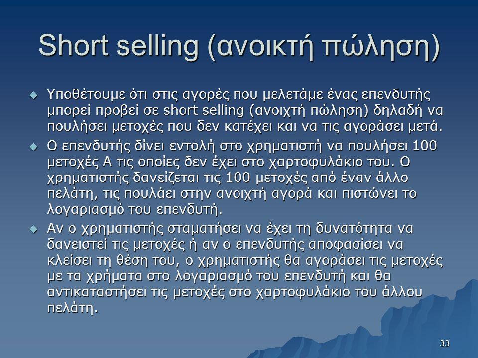 Short selling (ανοικτή πώληση)  Υποθέτουμε ότι στις αγορές που μελετάμε ένας επενδυτής μπορεί προβεί σε short selling (ανοιχτή πώληση) δηλαδή να πουλήσει μετοχές που δεν κατέχει και να τις αγοράσει μετά.