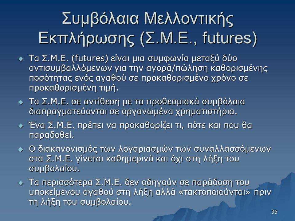 Συμβόλαια Μελλοντικής Εκπλήρωσης (Σ.Μ.Ε., futures)  Τα Σ.Μ.Ε. (futures) είναι μια συμφωνία μεταξύ δύο αντισυμβαλλόμενων για την αγορά/πώληση καθορισμ