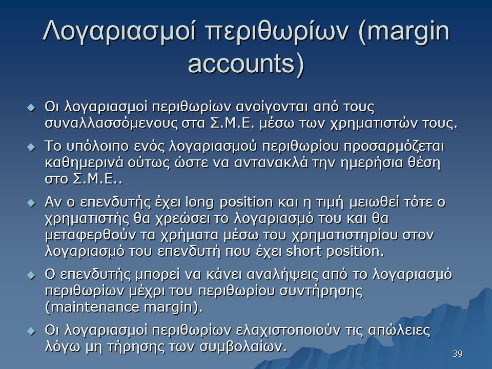 Λογαριασμοί περιθωρίων (margin accounts)  Οι λογαριασμοί περιθωρίων ανοίγονται από τους συναλλασσόμενους στα Σ.Μ.Ε. μέσω των χρηματιστών τους.  Το υ