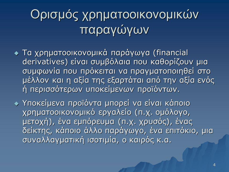 Ορισμός χρηματοοικονομικών παραγώγων  Τα χρηματοοικονομικά παράγωγα (financial derivatives) είναι συμβόλαια που καθορίζουν μια συμφωνία που πρόκειται