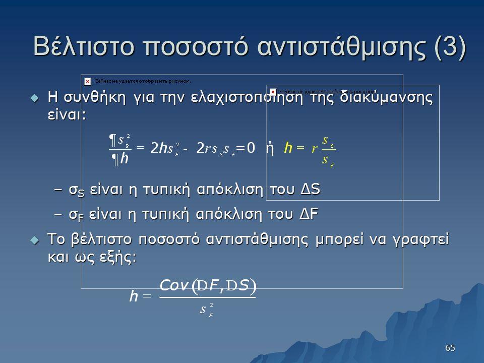 Βέλτιστο ποσοστό αντιστάθμισης (3)  Η συνθήκη για την ελαχιστοποίηση της διακύμανσης είναι: –σ S είναι η τυπική απόκλιση του ΔS –σ F είναι η τυπική απόκλιση του ΔF  Το βέλτιστο ποσοστό αντιστάθμισης μπορεί να γραφτεί και ως εξής: 65