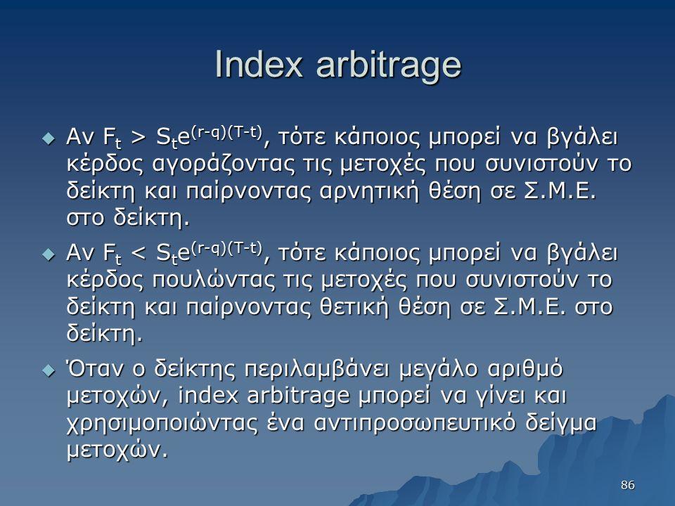 Index arbitrage  Αν F t > S t e (r-q)(T-t), τότε κάποιος μπορεί να βγάλει κέρδος αγοράζοντας τις μετοχές που συνιστούν το δείκτη και παίρνοντας αρνητική θέση σε Σ.Μ.Ε.