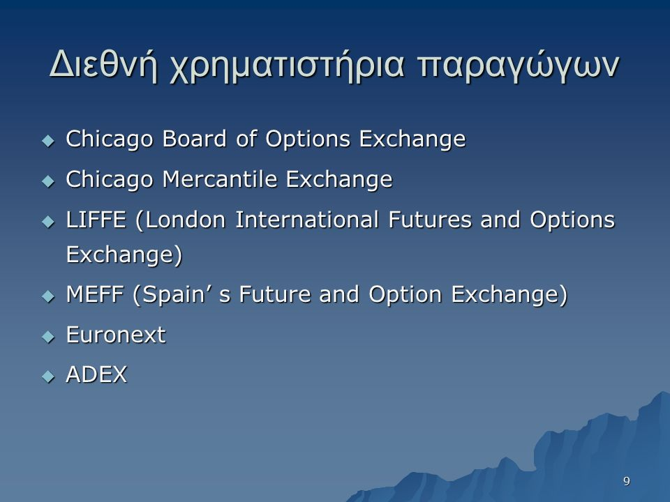 Διεθνή χρηματιστήρια παραγώγων  Chicago Board of Options Exchange  Chicago Mercantile Exchange  LIFFE (London International Futures and Options Exchange)  MEFF (Spain' s Future and Option Exchange)  Euronext  ADEX 9