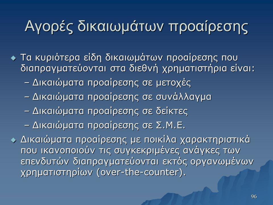 Αγορές δικαιωμάτων προαίρεσης  Τα κυριότερα είδη δικαιωμάτων προαίρεσης που διαπραγματεύονται στα διεθνή χρηματιστήρια είναι: –Δικαιώματα προαίρεσης