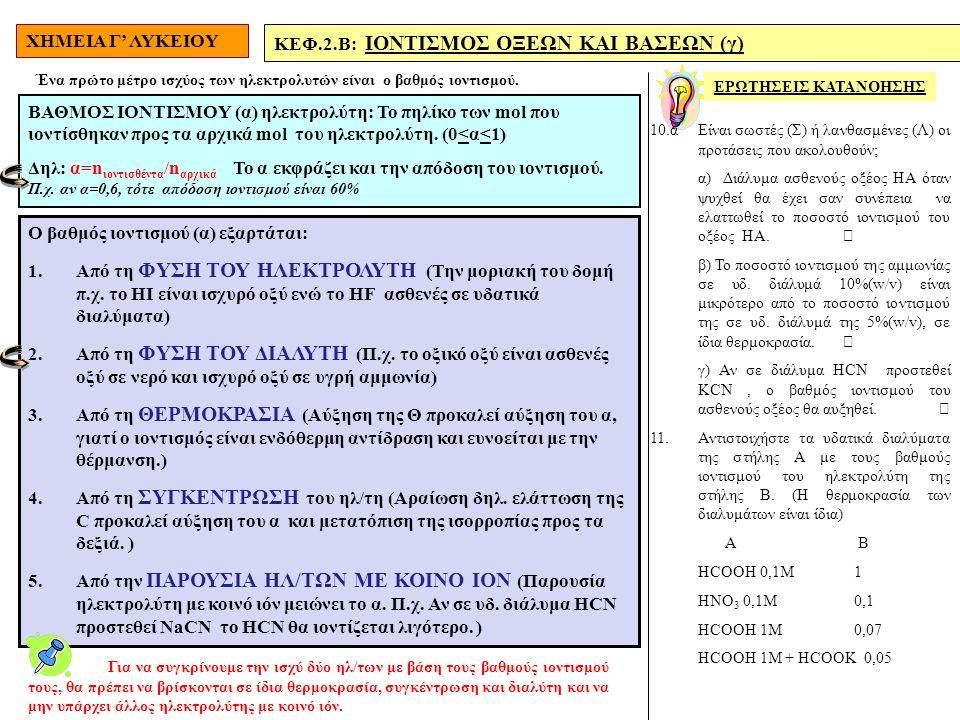 ΧΗΜΕΙΑ Γ' ΛΥΚΕΙΟΥ ΚΕΦ.2.Β: IONTIΣΜΟΣ ΟΞΕΩΝ ΚΑΙ ΒΑΣΕΩΝ (γ) ΕΡΩΤΗΣΕΙΣ ΚΑΤΑΝΟΗΣΗΣ 10.αΕίναι σωστές (Σ) ή λανθασμένες (Λ) οι προτάσεις που ακολουθούν; α) Διάλυμα ασθενούς οξέος ΗΑ όταν ψυχθεί θα έχει σαν συνέπεια να ελαττωθεί το ποσοστό ιοντισμού του οξέος ΗΑ. β) Το ποσοστό ιοντισμού της αμμωνίας σε υδ.