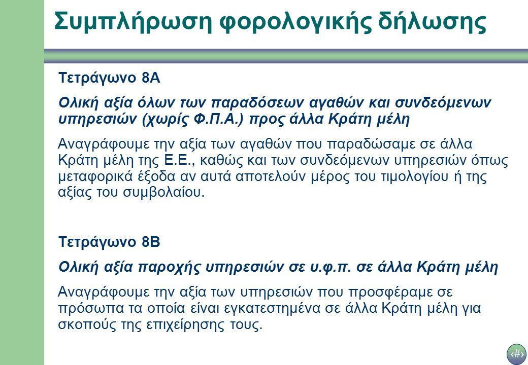 23 Συμπλήρωση φορολογικής δήλωσης Τετράγωνο 8Α Ολική αξία όλων των παραδόσεων αγαθών και συνδεόμενων υπηρεσιών (χωρίς Φ.Π.Α.) προς άλλα Κράτη μέλη Αναγράφουμε την αξία των αγαθών που παραδώσαμε σε άλλα Κράτη μέλη της Ε.Ε., καθώς και των συνδεόμενων υπηρεσιών όπως μεταφορικά έξοδα αν αυτά αποτελούν μέρος του τιμολογίου ή της αξίας του συμβολαίου.