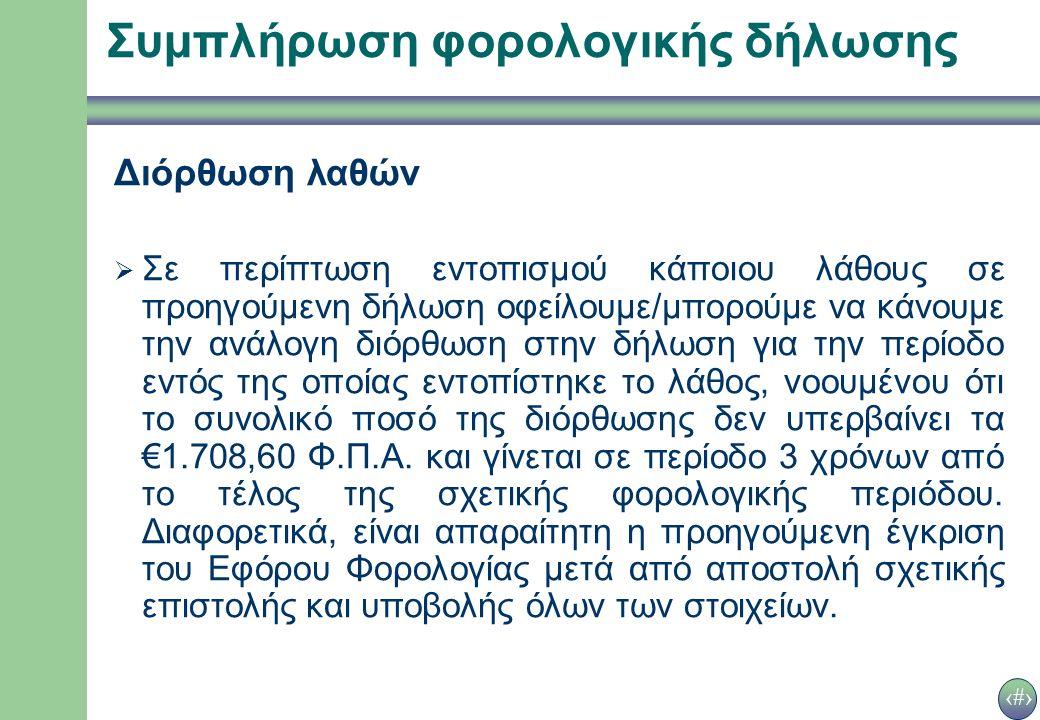 26 Συμπλήρωση φορολογικής δήλωσης Διόρθωση λαθών  Σε περίπτωση εντοπισμού κάποιου λάθους σε προηγούμενη δήλωση οφείλουμε/μπορούμε να κάνουμε την ανάλογη διόρθωση στην δήλωση για την περίοδο εντός της οποίας εντοπίστηκε το λάθος, νοουμένου ότι το συνολικό ποσό της διόρθωσης δεν υπερβαίνει τα €1.708,60 Φ.Π.Α.