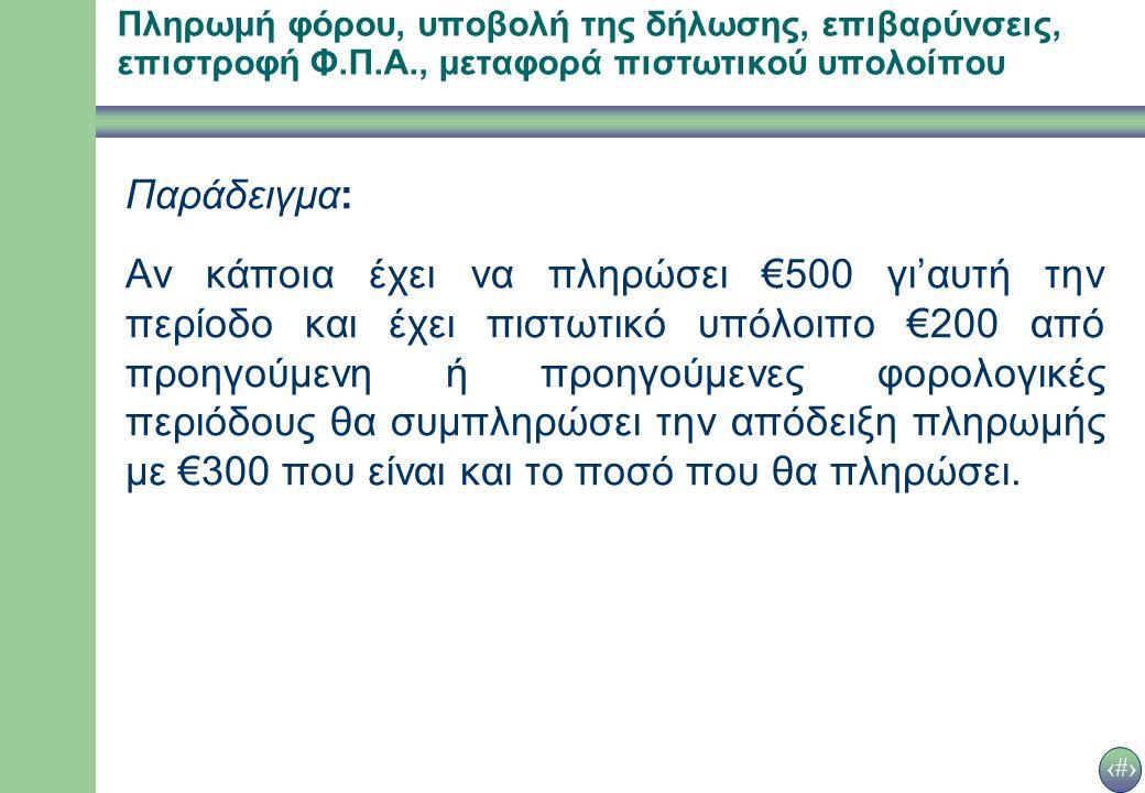 32 Παράδειγμα: Αν κάποια έχει να πληρώσει €500 γι'αυτή την περίοδο και έχει πιστωτικό υπόλοιπο €200 από προηγούμενη ή προηγούμενες φορολογικές περιόδους θα συμπληρώσει την απόδειξη πληρωμής με €300 που είναι και το ποσό που θα πληρώσει.