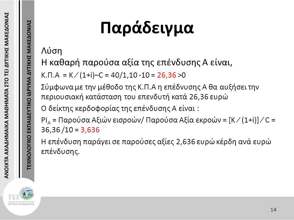 Παράδειγμα Λύση Η καθαρή παρούσα αξία της επένδυσης Α είναι, Κ.Π.Α = Κ ∕ (1+i)–C = 40/1,10 -10 = 26,36 >0 Σύμφωνα με την μέθοδο της Κ.Π.Α η επέδνυσης Α θα αυξήσει την περιουσιακή κατάσταση του επενδυτή κατά 26,36 ευρώ O δείκτης κερδοφορίας της επένδυσης Α είναι : PΙ Α = Παρούσα Αξιών εισροών/ Παρούσα Αξία εκροών = [Κ ∕ (1+i)] ∕ C = 36,36 /10 = 3,636 Η επένδυση παράγει σε παρούσες αξίες 2,636 ευρώ κέρδη ανά ευρώ επένδυσης.