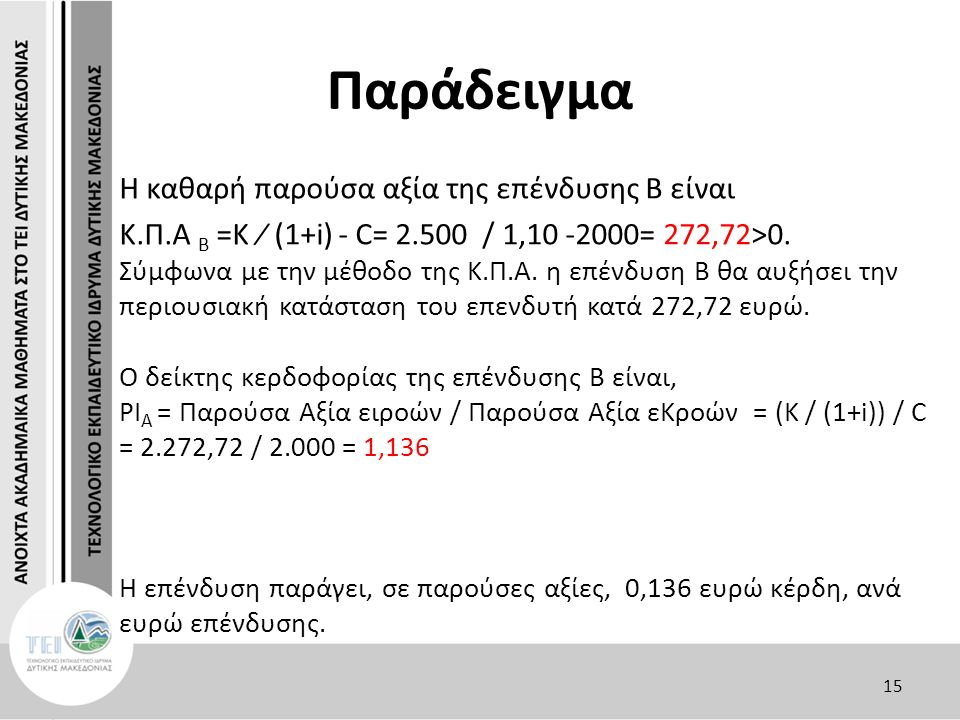 Παράδειγμα Η καθαρή παρούσα αξία της επένδυσης Β είναι Κ.Π.Α Β =Κ ∕ (1+i) - C= 2.500 / 1,10 -2000= 272,72>0. Σύμφωνα με την μέθοδο της Κ.Π.Α. η επένδυ