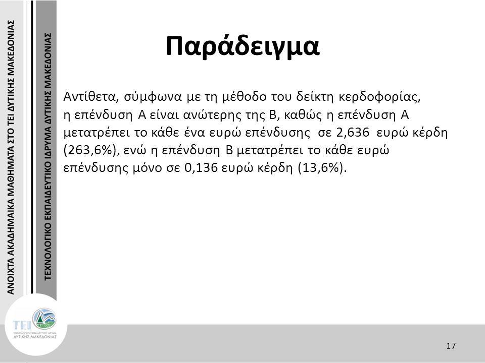 Παράδειγμα Αντίθετα, σύμφωνα με τη μέθοδο του δείκτη κερδοφορίας, η επένδυση Α είναι ανώτερης της Β, καθώς η επένδυση Α μετατρέπει το κάθε ένα ευρώ επένδυσης σε 2,636 ευρώ κέρδη (263,6%), ενώ η επένδυση Β μετατρέπει το κάθε ευρώ επένδυσης μόνο σε 0,136 ευρώ κέρδη (13,6%).