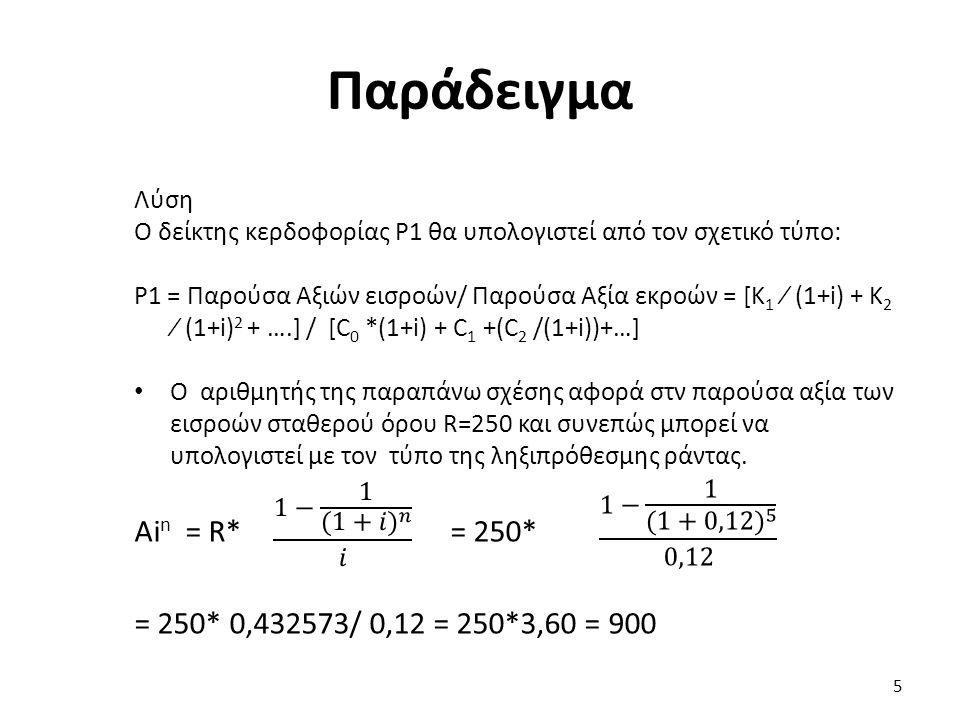 Παράδειγμα Λύση Ο δείκτης κερδοφορίας P1 θα υπολογιστεί από τον σχετικό τύπο: P1 = Παρούσα Αξιών εισροών/ Παρούσα Αξία εκροών = [Κ 1 ∕ (1+i) + Κ 2 ∕ (1+i) 2 + ….] / [C 0 *(1+i) + C 1 +(C 2 /(1+i))+…] Ο αριθμητής της παραπάνω σχέσης αφορά στν παρούσα αξία των εισροών σταθερού όρου R=250 και συνεπώς μπορεί να υπολογιστεί με τον τύπο της ληξιπρόθεσμης ράντας.