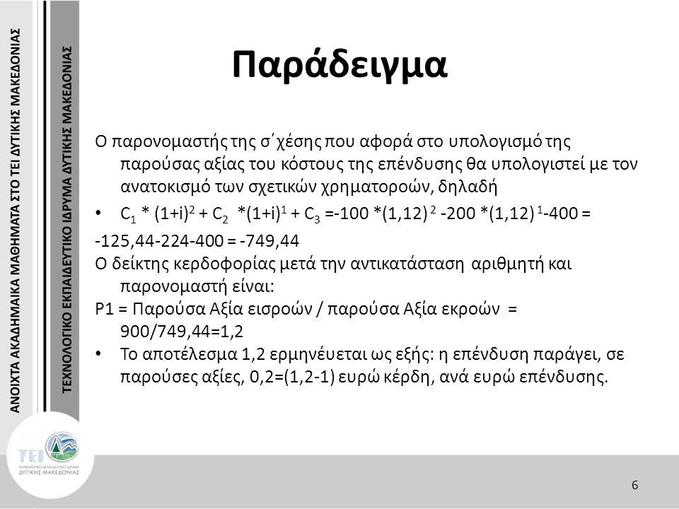 Παράδειγμα O παρονομαστής της σ΄χέσης που αφορά στο υπολογισμό της παρούσας αξίας του κόστους της επένδυσης θα υπολογιστεί με τον ανατοκισμό των σχετικών χρηματοροών, δηλαδή C 1 * (1+i) 2 + C 2 *(1+i) 1 + C 3 =-100 *(1,12) 2 -200 *(1,12) 1 -400 = -125,44-224-400 = -749,44 O δείκτης κερδοφορίας μετά την αντικατάσταση αριθμητή και παρονομαστή είναι: P1 = Παρούσα Αξία εισροών / παρούσα Αξία εκροών = 900/749,44=1,2 To αποτέλεσμα 1,2 ερμηνέυεται ως εξής: η επένδυση παράγει, σε παρούσες αξίες, 0,2=(1,2-1) ευρώ κέρδη, ανά ευρώ επένδυσης.