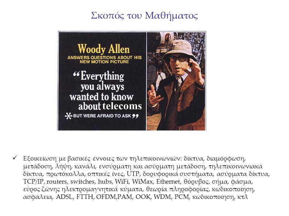 Σκοπός του Μαθήματος Εξοικείωση με βασικές έννοιες των τηλεπικοινωνιών: δίκτυα, διαμόρφωση, μετάδοση, λήψη, κανάλι, ενσύρματη και ασύρματη μετάδοση, τηλεπικοινωνιακά δίκτυα, πρωτόκολλα, οπτικές ίνες, UTP, δορυφορικά συστήματα, ασύρματα δίκτυα, TCP/IP, routers, switches, hubs, WiFi, WiMax, Ethernet, θόρυβος, σήμα, φάσμα, εύρος ζώνης ηλεκτρομαγνητικά κύματα, θεωρία πληροφορίας, κωδικοποίηση, ασφάλεια, ADSL, FTTH, OFDM,PAM, OOK, WDM, PCM, κωδικοποίηση, κτλ