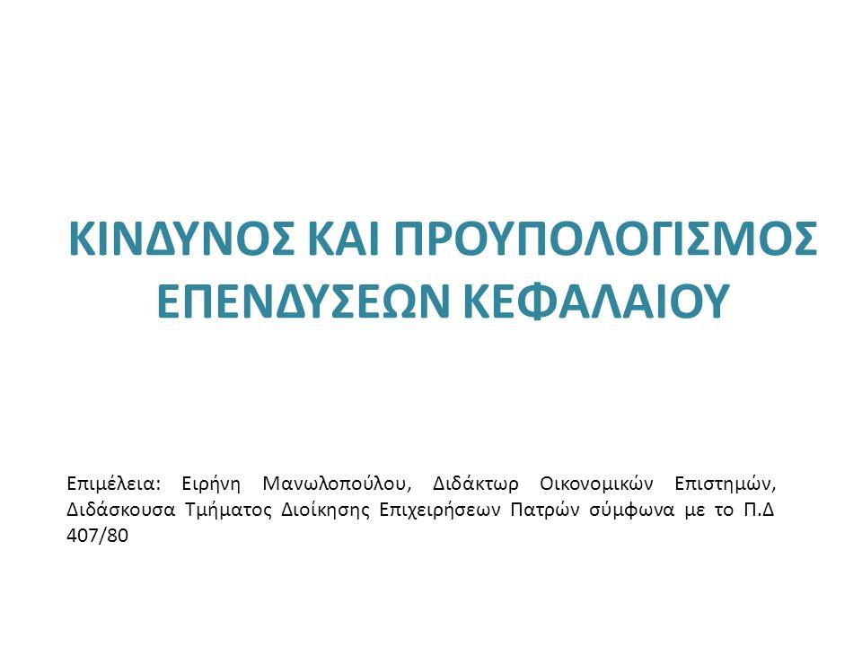 ΚΙΝΔΥΝΟΣ ΚΑΙ ΠΡΟΥΠΟΛΟΓΙΣΜΟΣ ΕΠΕΝΔΥΣΕΩΝ ΚΕΦΑΛΑΙΟΥ Επιμέλεια: Ειρήνη Μανωλοπούλου, Διδάκτωρ Οικονομικών Επιστημών, Διδάσκουσα Τμήματος Διοίκησης Επιχειρήσεων Πατρών σύμφωνα με το Π.Δ 407/80