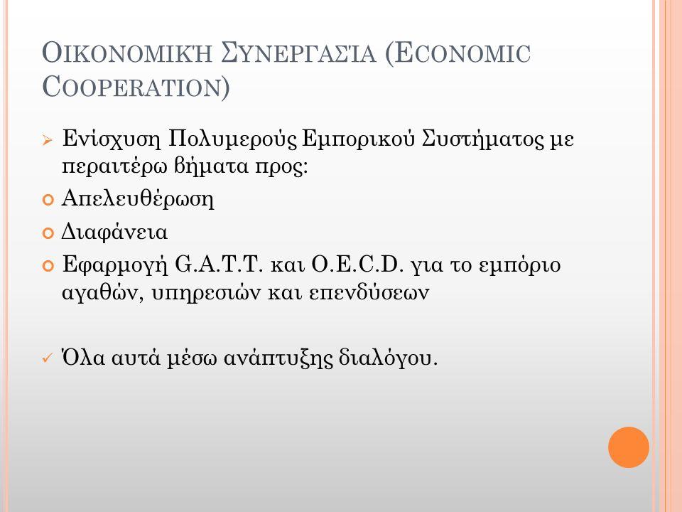 Ο ΙΚΟΝΟΜΙΚΉ Σ ΥΝΕΡΓΑΣΊΑ (E CONOMIC C OOPERATION )  Ενίσχυση Πολυμερούς Εμπορικού Συστήματος με περαιτέρω βήματα προς: Απελευθέρωση Διαφάνεια Εφαρμογή G.A.T.T.