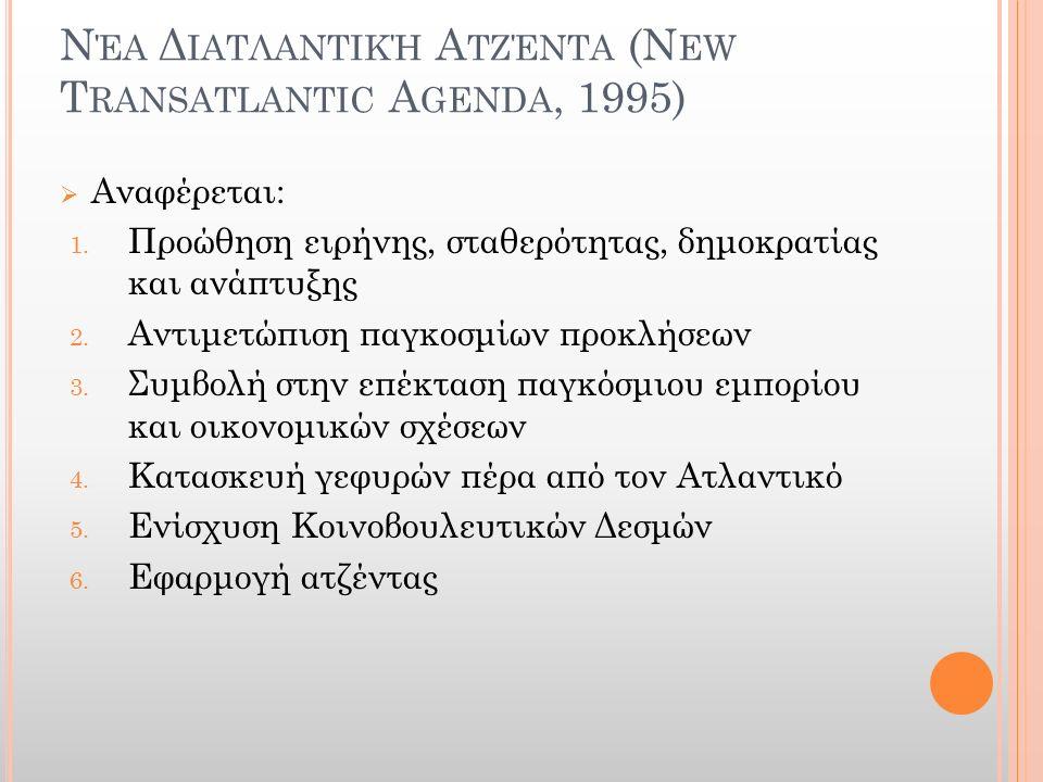 Ν ΈΑ Δ ΙΑΤΛΑΝΤΙΚΉ Α ΤΖΈΝΤΑ (N EW T RANSATLANTIC A GENDA, 1995)  Αναφέρεται: 1. Προώθηση ειρήνης, σταθερότητας, δημοκρατίας και ανάπτυξης 2. Αντιμετώπ
