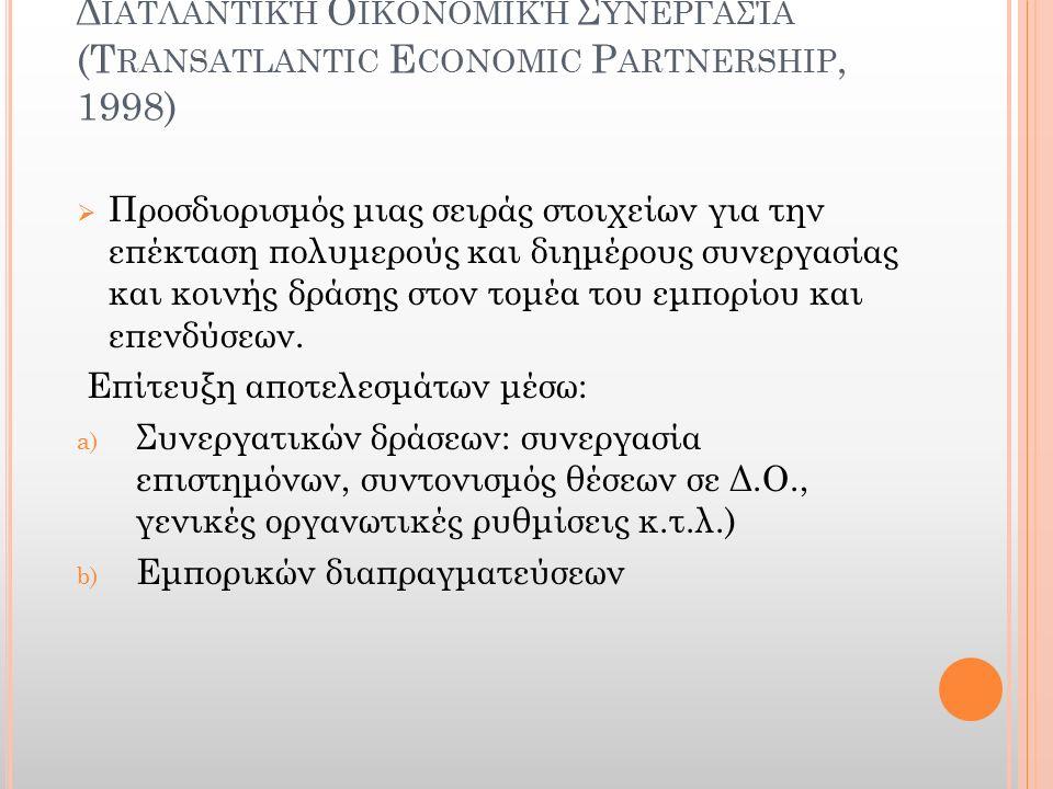 Δ ΙΑΤΛΑΝΤΙΚΉ Ο ΙΚΟΝΟΜΙΚΉ Σ ΥΝΕΡΓΑΣΊΑ (T RANSATLANTIC E CONOMIC P ARTNERSHIP, 1998)  Προσδιορισμός μιας σειράς στοιχείων για την επέκταση πολυμερούς κ