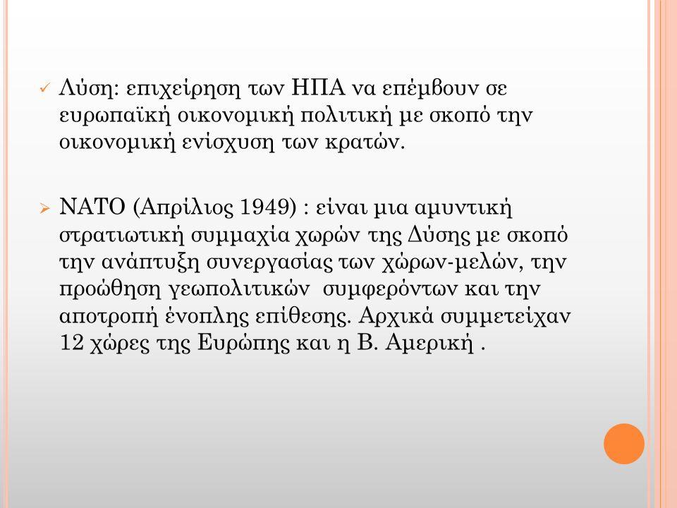 Λύση: επιχείρηση των ΗΠΑ να επέμβουν σε ευρωπαϊκή οικονομική πολιτική με σκοπό την οικονομική ενίσχυση των κρατών.  ΝΑΤΟ (Απρίλιος 1949) : είναι μια