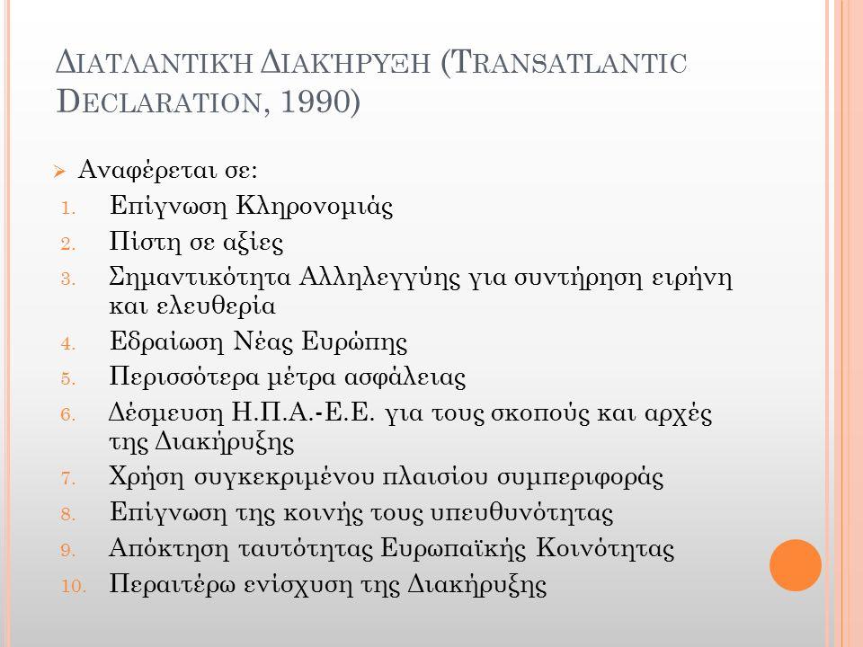 Δ ΙΑΤΛΑΝΤΙΚΉ Δ ΙΑΚΉΡΥΞΗ (T RANSATLANTIC D ECLARATION, 1990)  Αναφέρεται σε: 1. Επίγνωση Κληρονομιάς 2. Πίστη σε αξίες 3. Σημαντικότητα Αλληλεγγύης γι