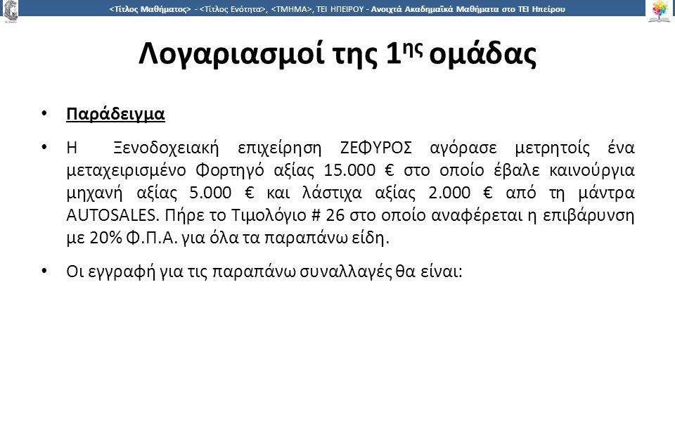 1717 -,, ΤΕΙ ΗΠΕΙΡΟΥ - Ανοιχτά Ακαδημαϊκά Μαθήματα στο ΤΕΙ Ηπείρου Λογαριασμοί της 1 ης ομάδας Παράδειγμα Η Ξενοδοχειακή επιχείρηση ΖΕΦΥΡΟΣ αγόρασε μετρητοίς ένα μεταχειρισμένο Φορτηγό αξίας 15.000 € στο οποίο έβαλε καινούργια μηχανή αξίας 5.000 € και λάστιχα αξίας 2.000 € από τη μάντρα AUTOSALES.